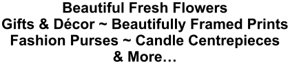 Beautiful Fresh Flowers Gifts & Décor ~ Beautifully Framed Prints Fashion Purses ~ Candle Centrepieces & More…